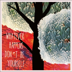 WHATEVER HAPPENS DON'T BE YOURSELF!